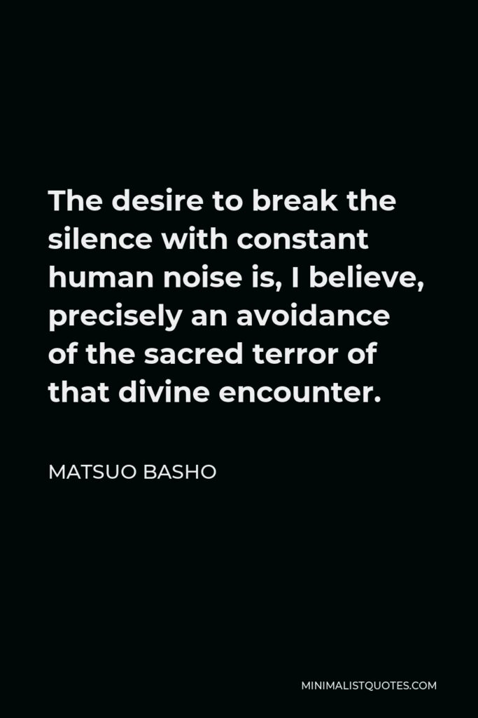 Matsuo Basho Quote - The desire to break the silence with constant human noise is, I believe, precisely an avoidance of the sacred terror of that divine encounter.