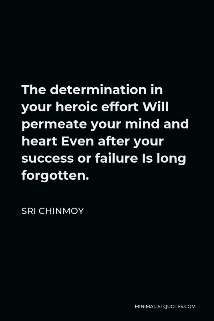 Sri Chinmoy Quote - The determination in your heroic effort Will permeate your mind and heart Even after your success or failure Is long forgotten.