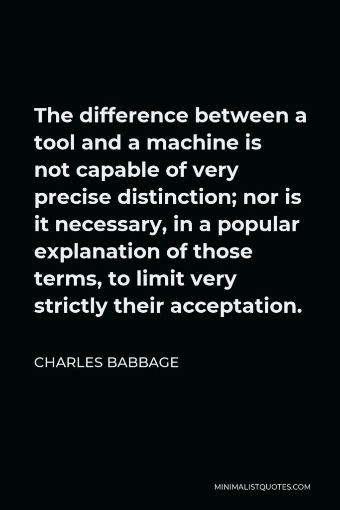 Charles Babbage Quote - The difference between a tool and a machine is not capable of very precise distinction; nor is it necessary, in a popular explanation of those terms, to limit very strictly their acceptation.