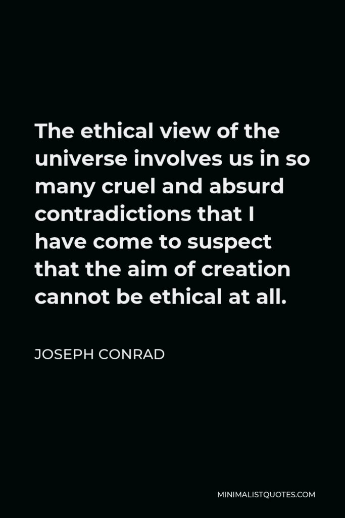 Joseph Conrad Quote - The ethical view of the universe involves us in so many cruel and absurd contradictions that I have come to suspect that the aim of creation cannot be ethical at all.