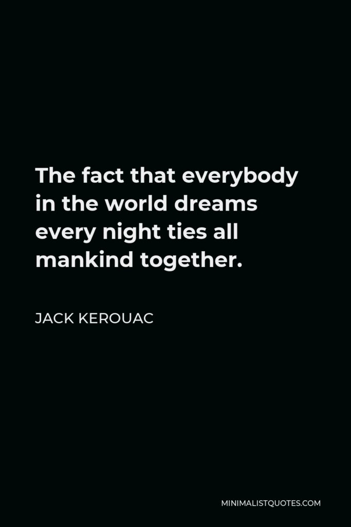 Jack Kerouac Quote - The fact that everybody in the world dreams every night ties all mankind together.