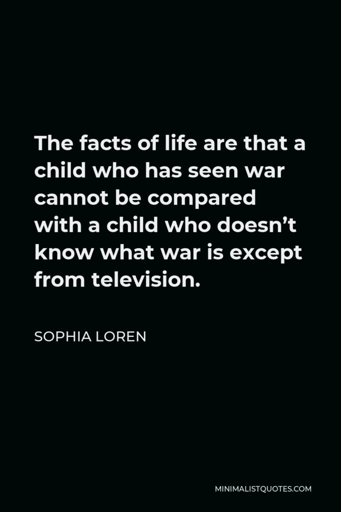 Sophia Loren Quote - The facts of life are that a child who has seen war cannot be compared with a child who doesn't know what war is except from television.