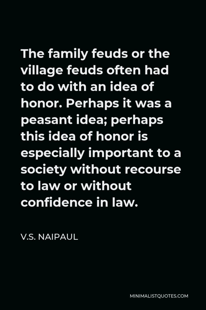 V.S. Naipaul Quote - The family feuds or the village feuds often had to do with an idea of honor. Perhaps it was a peasant idea; perhaps this idea of honor is especially important to a society without recourse to law or without confidence in law.