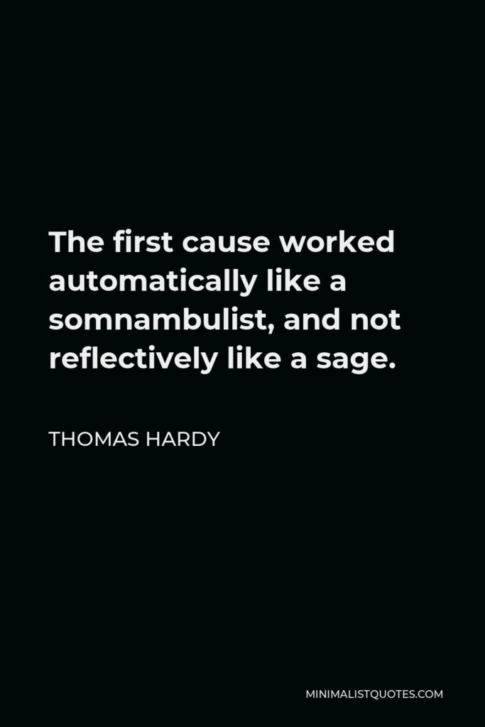 Thomas Hardy Quote - The first cause worked automatically like a somnambulist, and not reflectively like a sage.