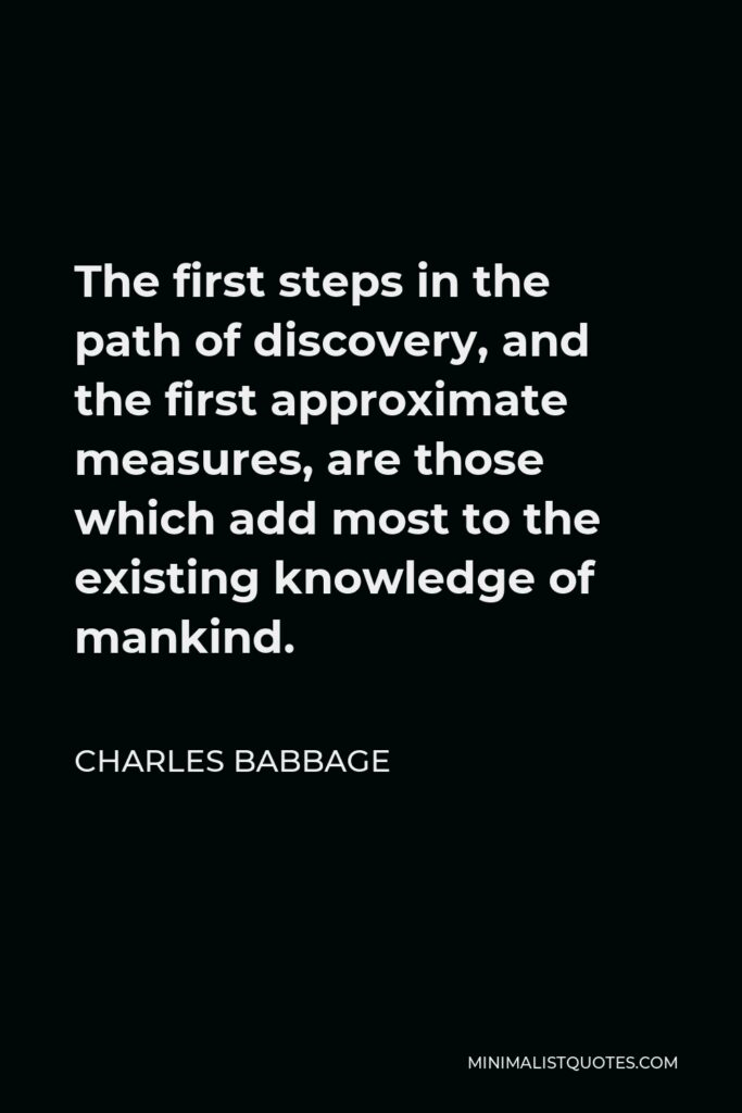Charles Babbage Quote - The first steps in the path of discovery, and the first approximate measures, are those which add most to the existing knowledge of mankind.