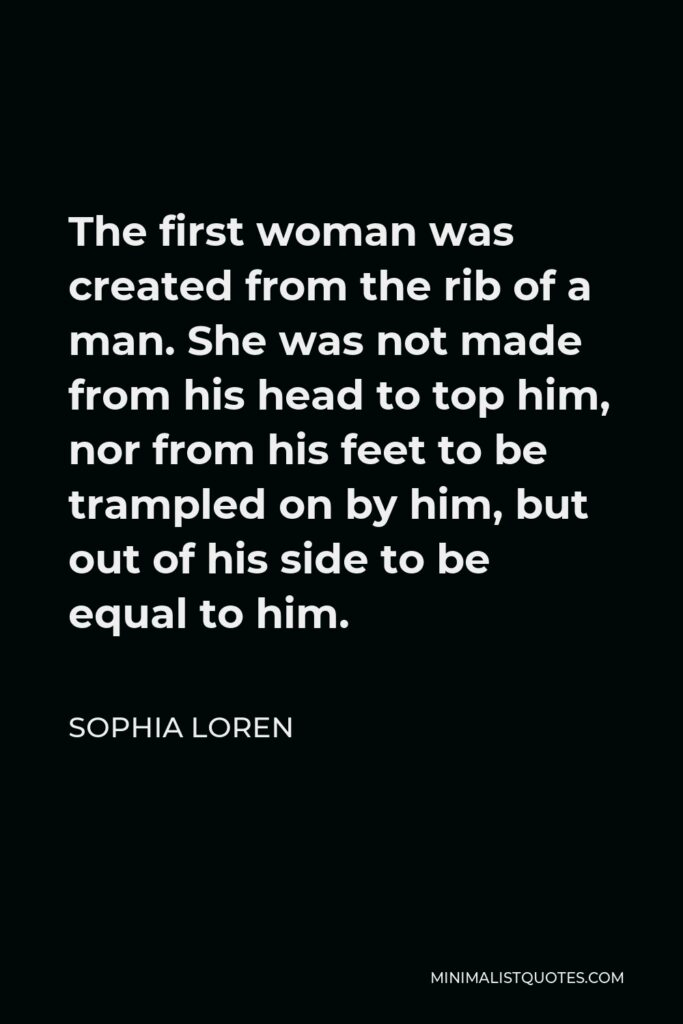 Sophia Loren Quote - The first woman was created from the rib of a man. She was not made from his head to top him, nor from his feet to be trampled on by him, but out of his side to be equal to him.