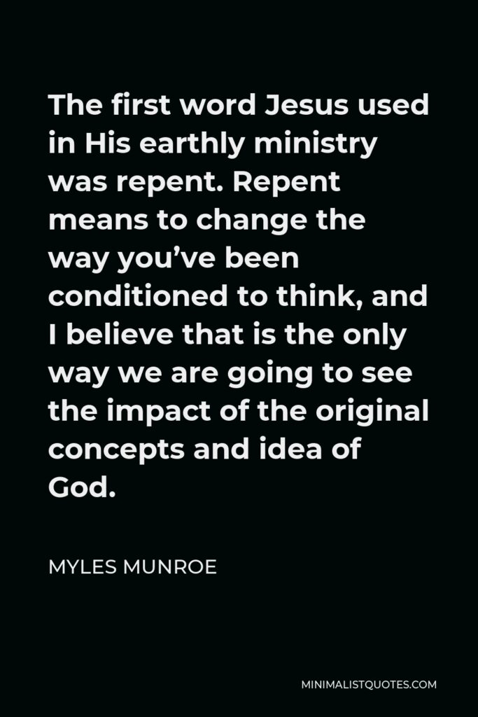 Myles Munroe Quote - The first word Jesus used in His earthly ministry was repent. Repent means to change the way you've been conditioned to think, and I believe that is the only way we are going to see the impact of the original concepts and idea of God.