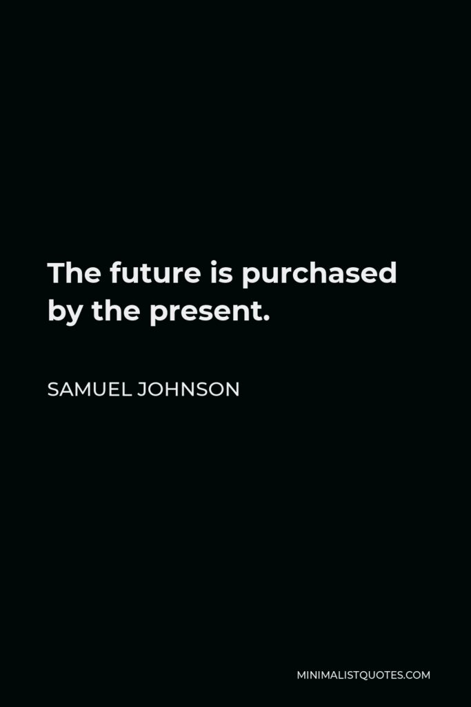 Samuel Johnson Quote - The future is purchased by the present.