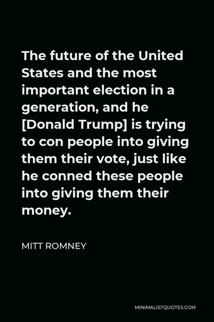 Mitt Romney Quote - The future of the United States and the most important election in a generation, and he [Donald Trump] is trying to con people into giving them their vote, just like he conned these people into giving them their money.