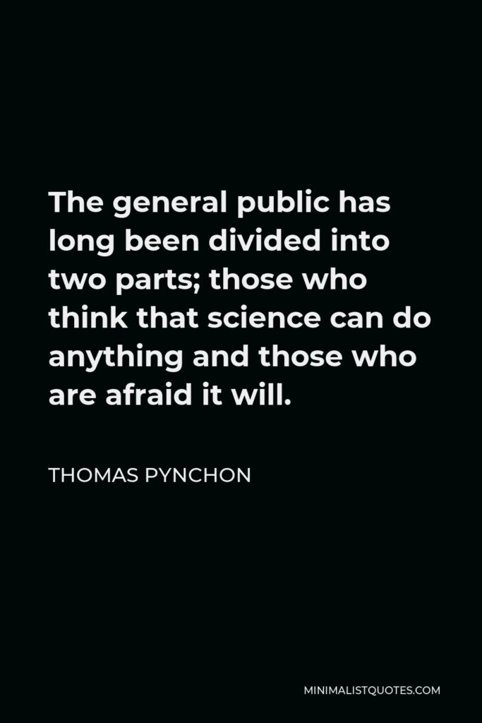 Thomas Pynchon Quote - The general public has long been divided into two parts; those who think that science can do anything and those who are afraid it will.