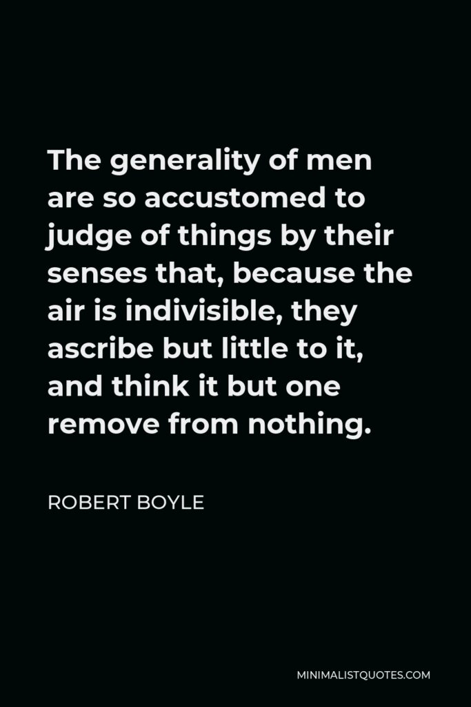 Robert Boyle Quote - The generality of men are so accustomed to judge of things by their senses that, because the air is indivisible, they ascribe but little to it, and think it but one remove from nothing.