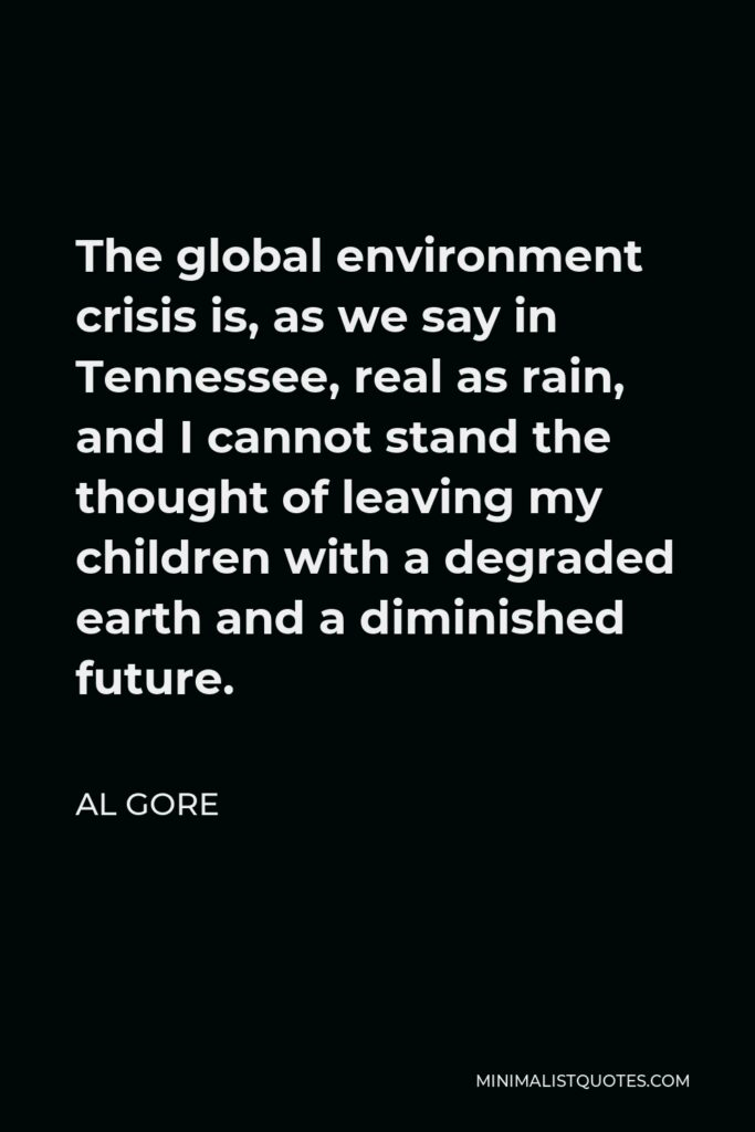 Al Gore Quote - The global environment crisis is, as we say in Tennessee, real as rain, and I cannot stand the thought of leaving my children with a degraded earth and a diminished future.