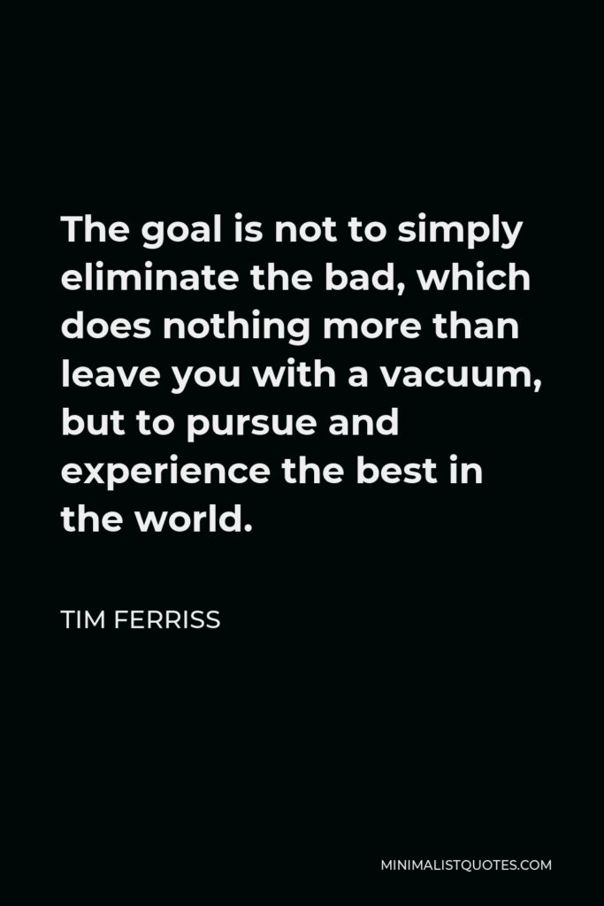 Tim Ferriss Quote - The goal is not to simply eliminate the bad, which does nothing more than leave you with a vacuum, but to pursue and experience the best in the world.