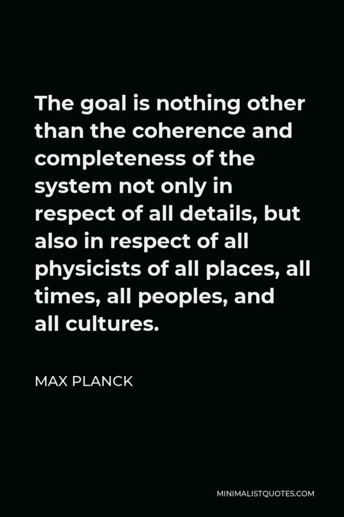 Max Planck Quote - The goal is nothing other than the coherence and completeness of the system not only in respect of all details, but also in respect of all physicists of all places, all times, all peoples, and all cultures.