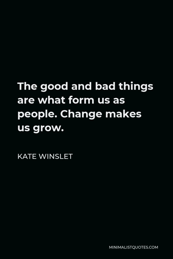 Kate Winslet Quote - The good and bad things are what form us as people. Change makes us grow.