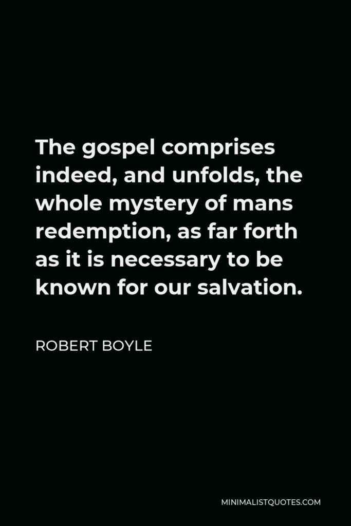 Robert Boyle Quote - The gospel comprises indeed, and unfolds, the whole mystery of mans redemption, as far forth as it is necessary to be known for our salvation.