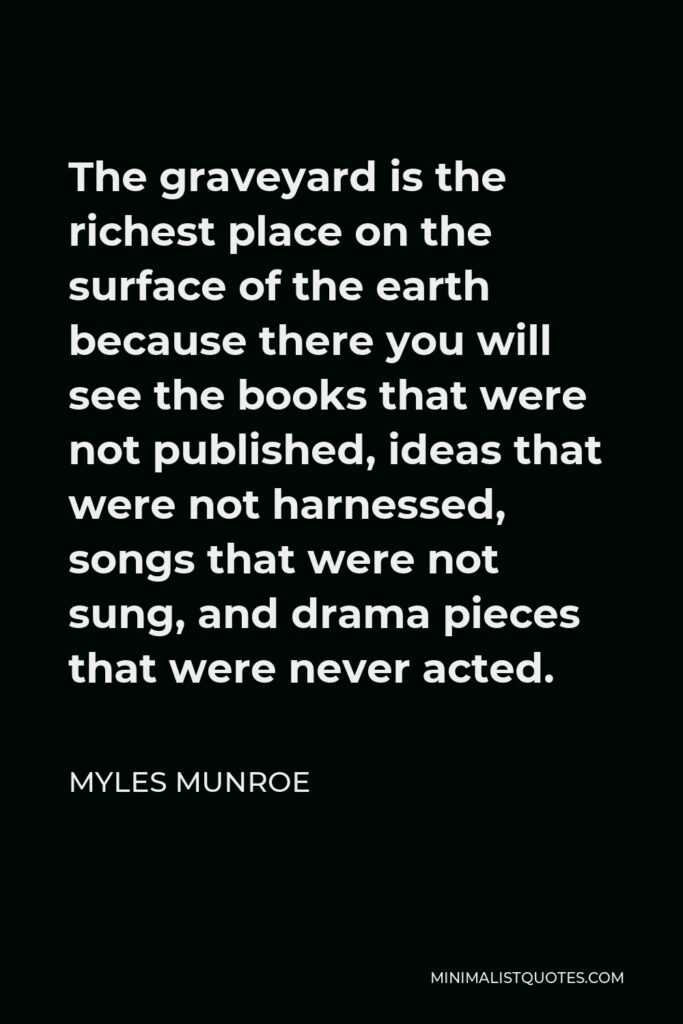 Myles Munroe Quote - The graveyard is the richest place on the surface of the earth because there you will see the books that were not published, ideas that were not harnessed, songs that were not sung, and drama pieces that were never acted.
