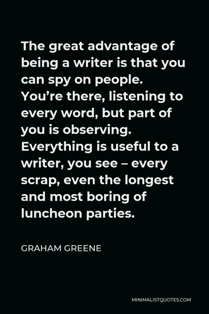 Graham Greene Quote - The great advantage of being a writer is that you can spy on people. You're there, listening to every word, but part of you is observing. Everything is useful to a writer, you see – every scrap, even the longest and most boring of luncheon parties.