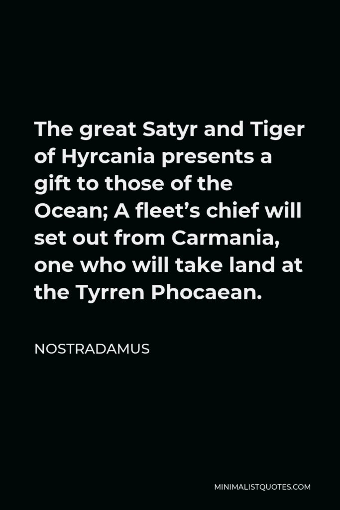 Nostradamus Quote - The great Satyr and Tiger of Hyrcania presents a gift to those of the Ocean; A fleet's chief will set out from Carmania, one who will take land at the Tyrren Phocaean.