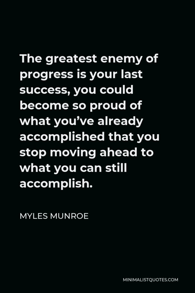 Myles Munroe Quote - The greatest enemy of progress is your last success, you could become so proud of what you've already accomplished that you stop moving ahead to what you can still accomplish.