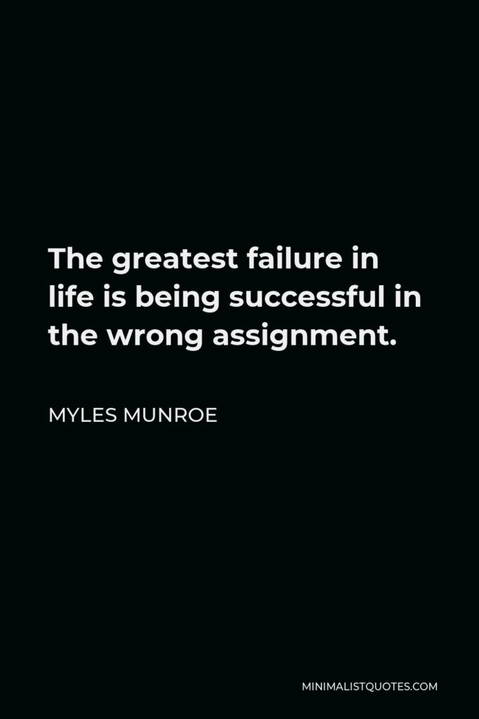 Myles Munroe Quote - The greatest failure in life is being successful in the wrong assignment.