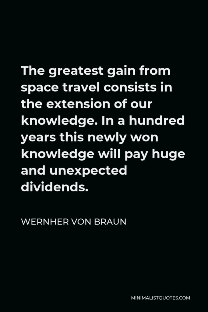 Wernher von Braun Quote - The greatest gain from space travel consists in the extension of our knowledge. In a hundred years this newly won knowledge will pay huge and unexpected dividends.
