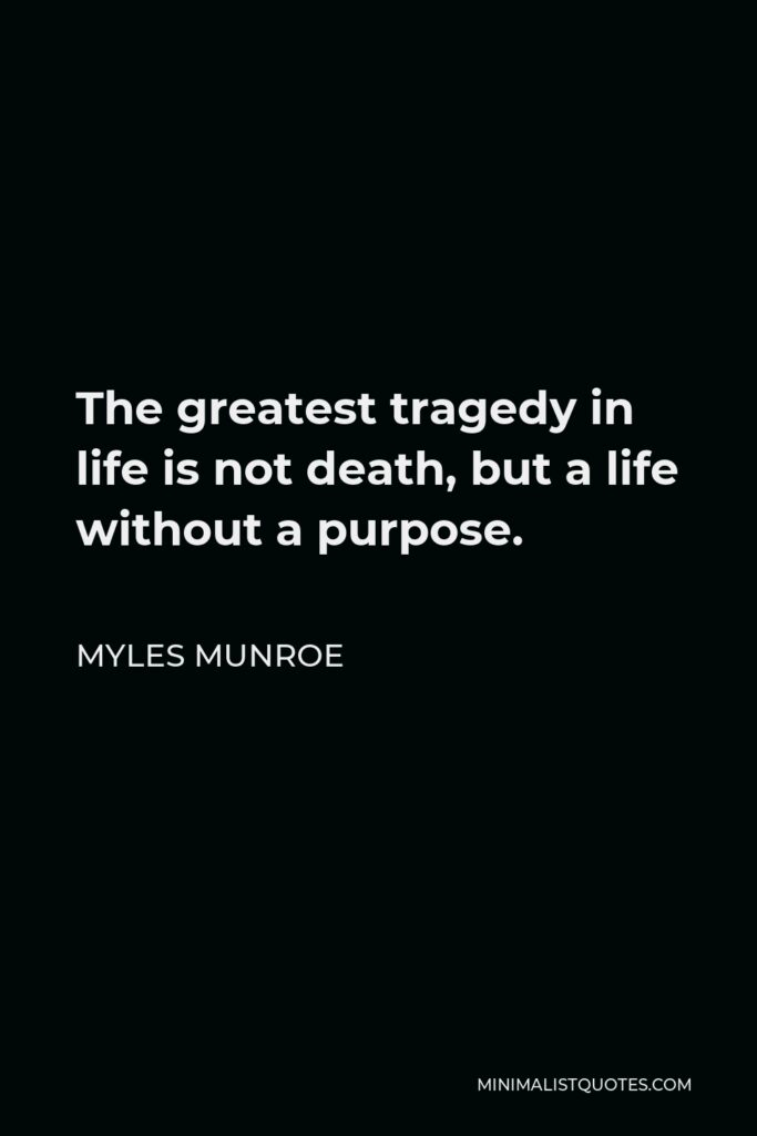 Myles Munroe Quote - The greatest tragedy in life is not death, but a life without a purpose.