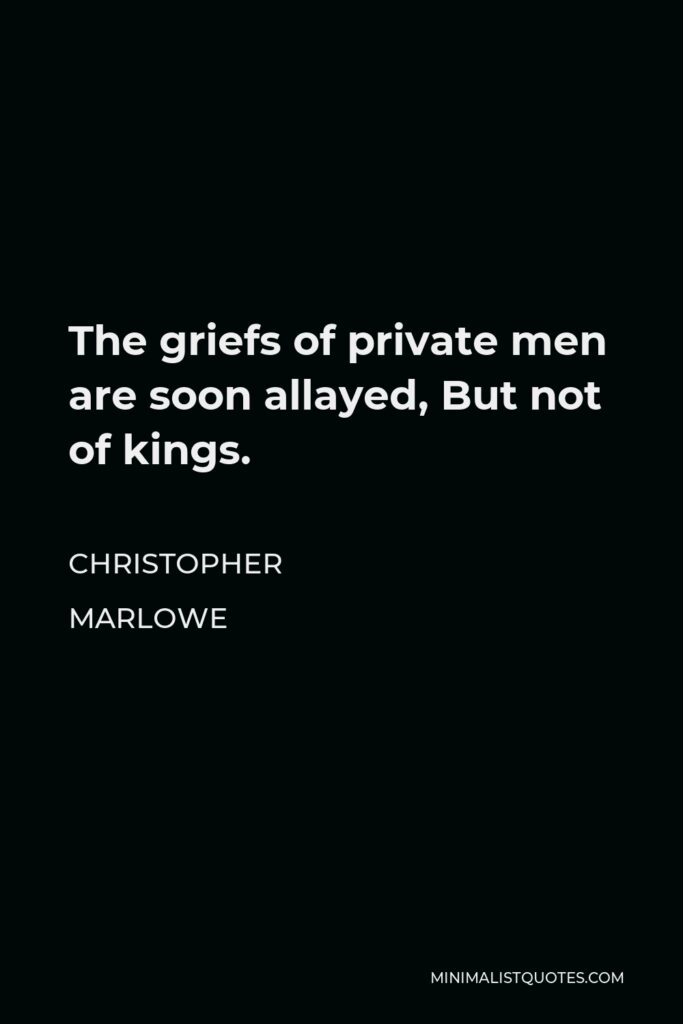 Christopher Marlowe Quote - The griefs of private men are soon allayed, But not of kings.