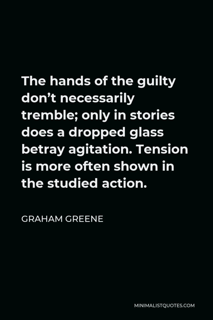 Graham Greene Quote - The hands of the guilty don't necessarily tremble; only in stories does a dropped glass betray agitation. Tension is more often shown in the studied action.