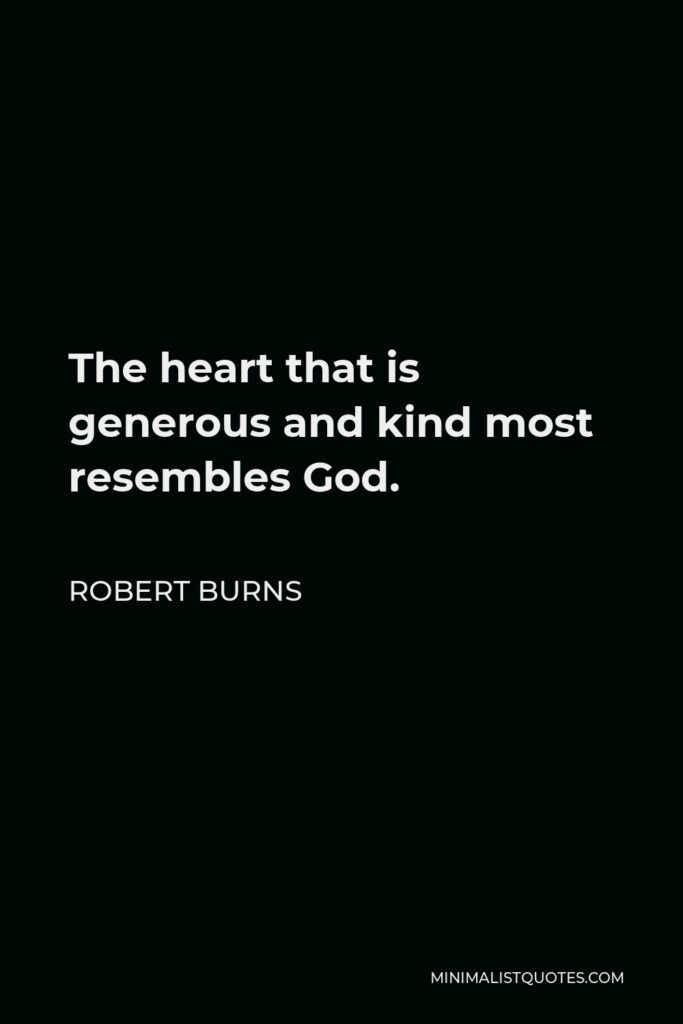Robert Burns Quote - The heart that is generous and kind most resembles God.