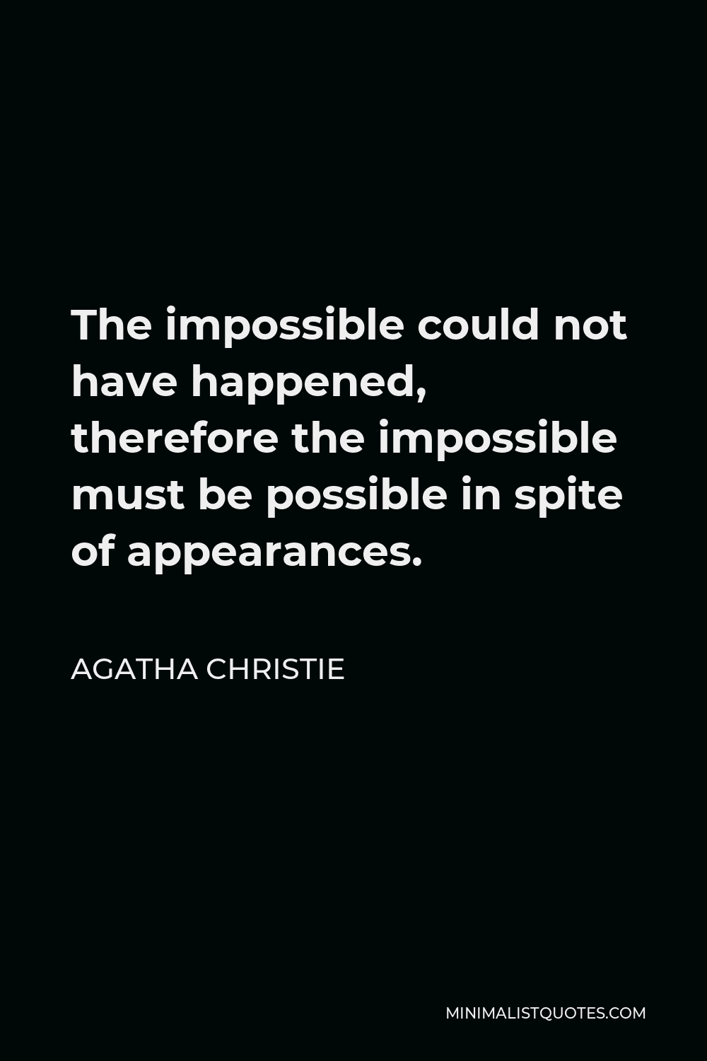 Agatha Christie Quote - The impossible could not have happened, therefore the impossible must be possible in spite of appearances.