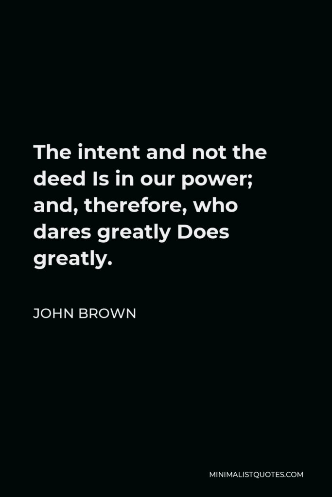 John Brown Quote - The intent and not the deed Is in our power; and, therefore, who dares greatly Does greatly.
