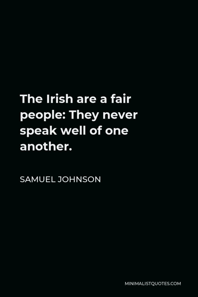 Samuel Johnson Quote - The Irish are a fair people: They never speak well of one another.