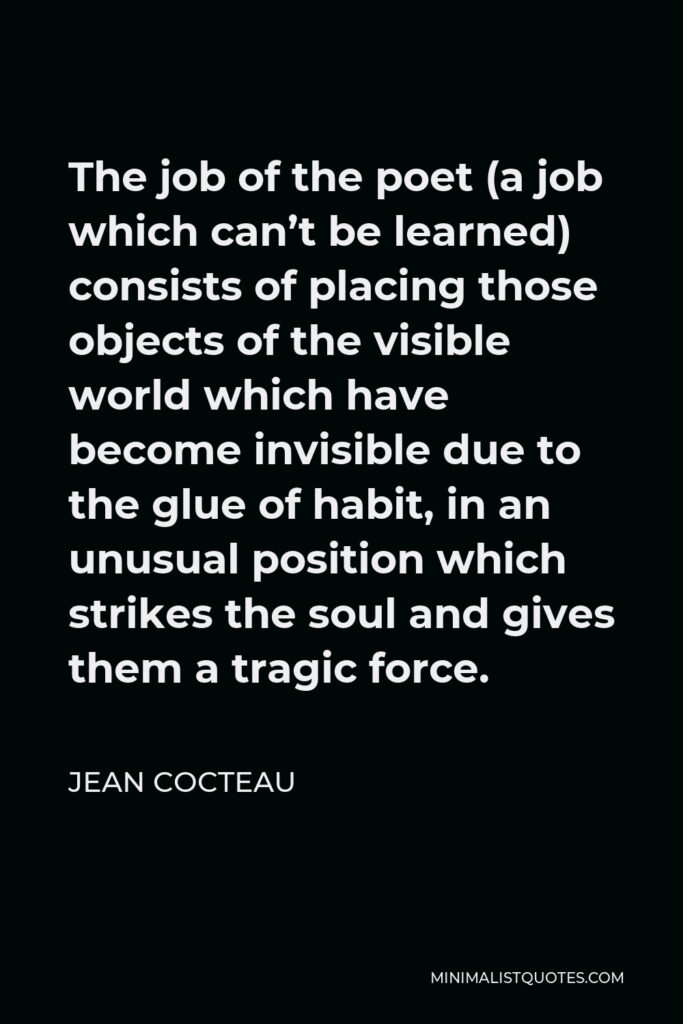 Jean Cocteau Quote - The job of the poet (a job which can't be learned) consists of placing those objects of the visible world which have become invisible due to the glue of habit, in an unusual position which strikes the soul and gives them a tragic force.