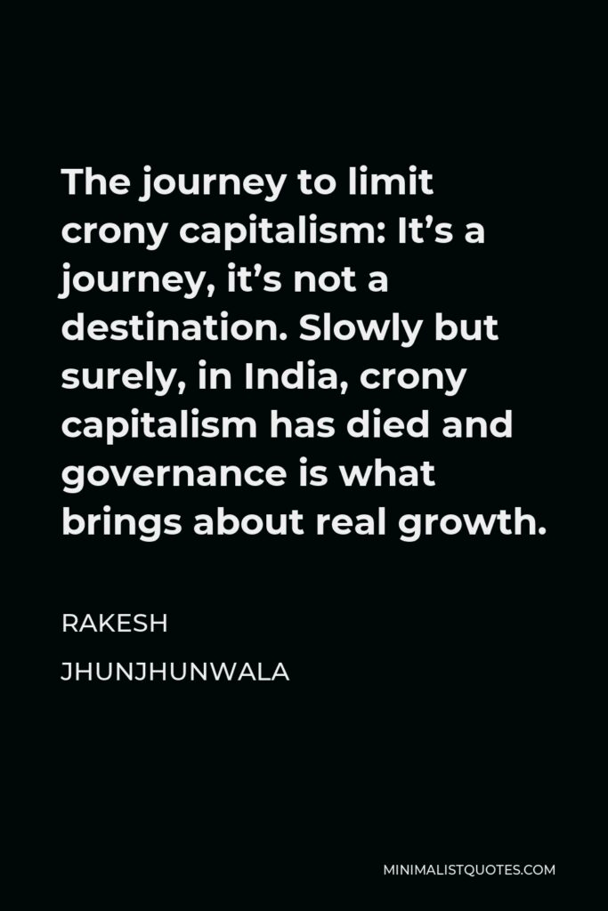 Rakesh Jhunjhunwala Quote - The journey to limit crony capitalism: It's a journey, it's not a destination. Slowly but surely, in India, crony capitalism has died and governance is what brings about real growth.