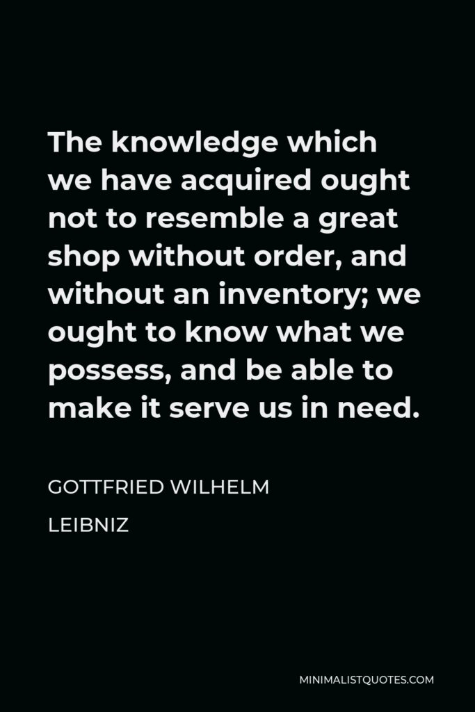 Gottfried Wilhelm Leibniz Quote - The knowledge which we have acquired ought not to resemble a great shop without order, and without an inventory; we ought to know what we possess, and be able to make it serve us in need.