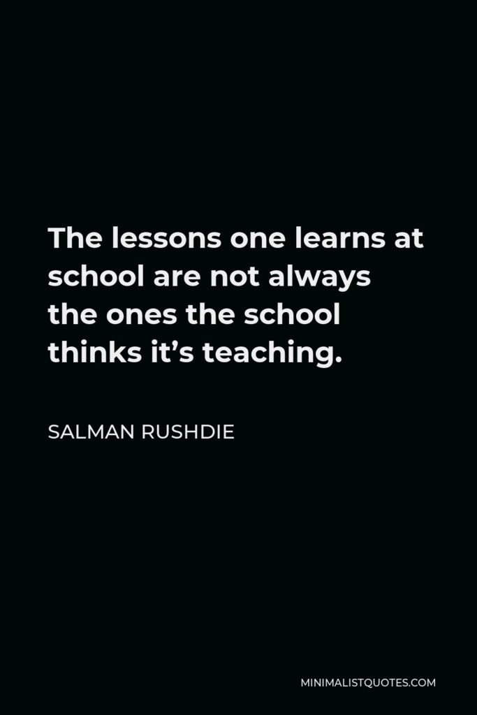 Salman Rushdie Quote - The lessons one learns at school are not always the ones the school thinks it's teaching.