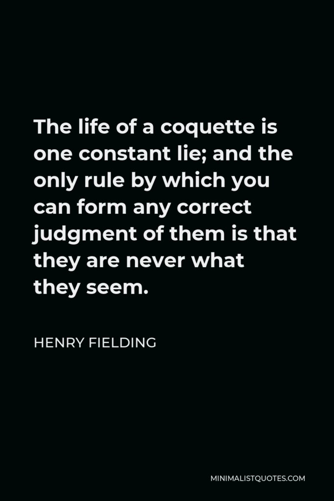 Henry Fielding Quote - The life of a coquette is one constant lie; and the only rule by which you can form any correct judgment of them is that they are never what they seem.