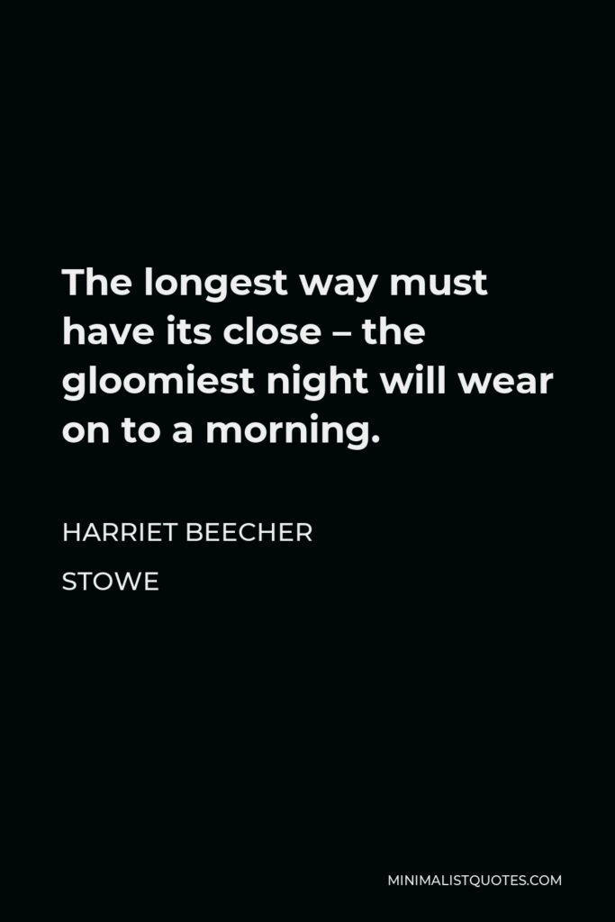 Harriet Beecher Stowe Quote - The longest way must have its close – the gloomiest night will wear on to a morning.