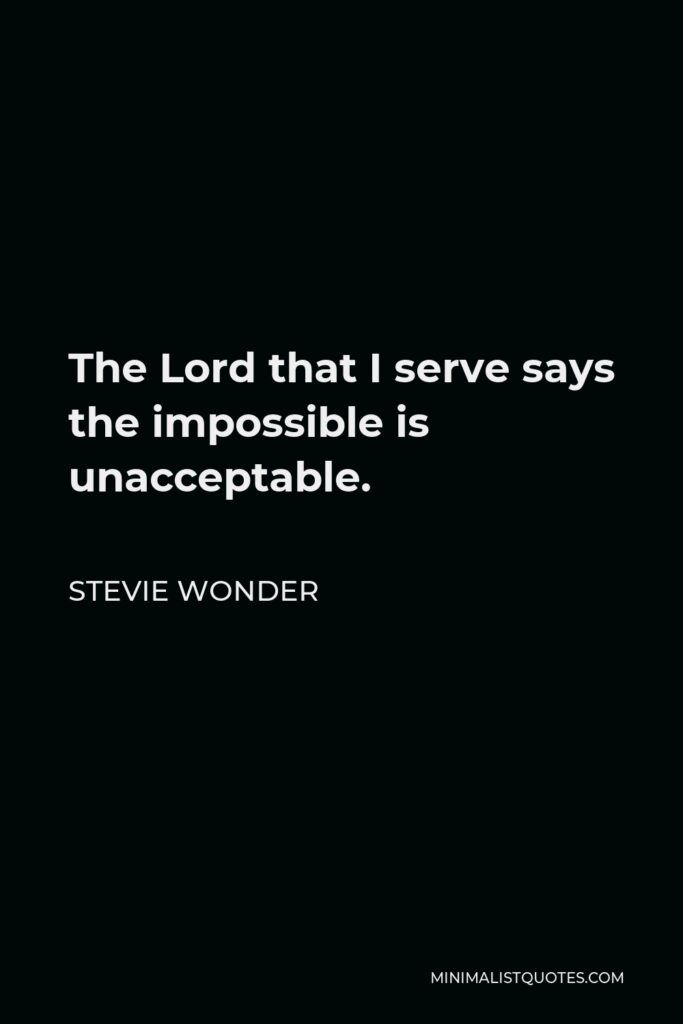 Stevie Wonder Quote - The Lord that I serve says the impossible is unacceptable.