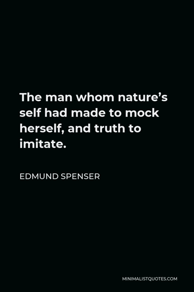 Edmund Spenser Quote - The man whom nature's self had made to mock herself, and truth to imitate.
