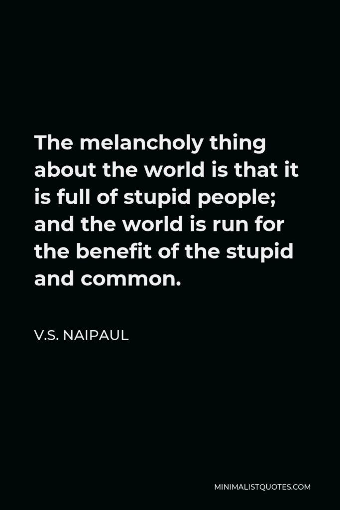 V.S. Naipaul Quote - The melancholy thing about the world is that it is full of stupid people; and the world is run for the benefit of the stupid and common.