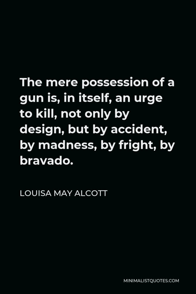 Louisa May Alcott Quote - The mere possession of a gun is, in itself, an urge to kill, not only by design, but by accident, by madness, by fright, by bravado.