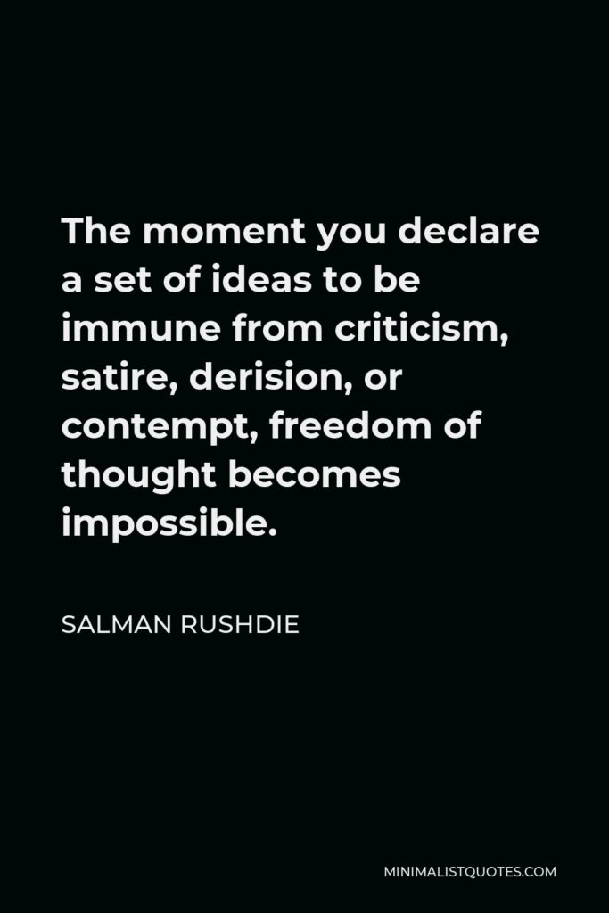 Salman Rushdie Quote - The moment you declare a set of ideas to be immune from criticism, satire, derision, or contempt, freedom of thought becomes impossible.