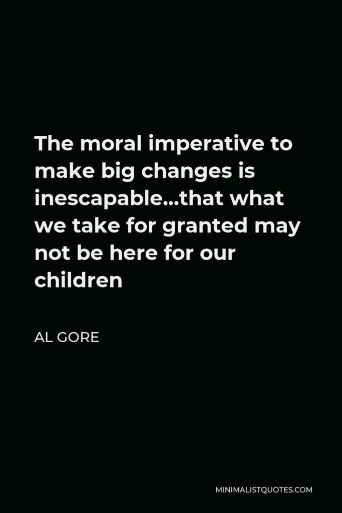 Al Gore Quote - The moral imperative to make big changes is inescapable…that what we take for granted may not be here for our children