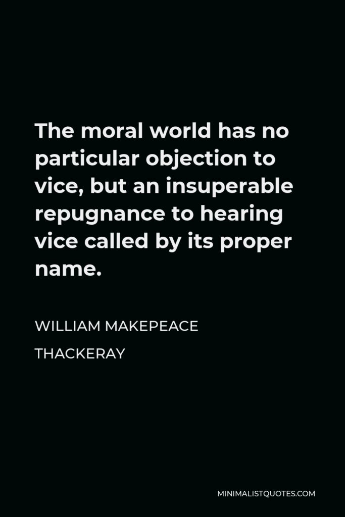 William Makepeace Thackeray Quote - The moral world has no particular objection to vice, but an insuperable repugnance to hearing vice called by its proper name.