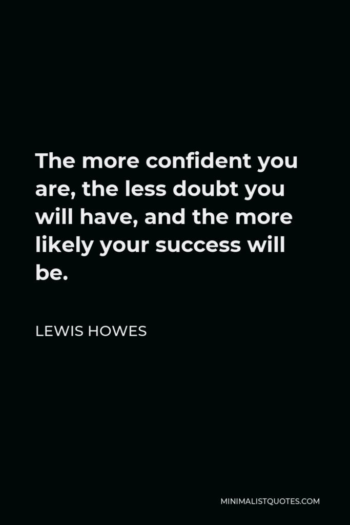 Lewis Howes Quote - The more confident you are, the less doubt you will have, and the more likely your success will be.