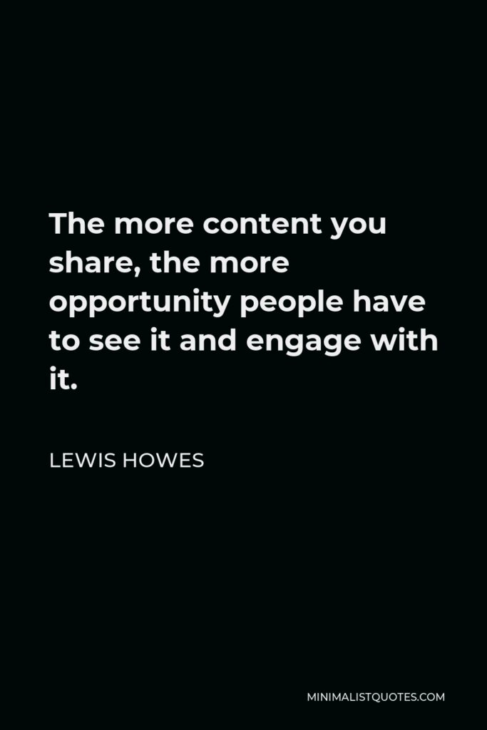 Lewis Howes Quote - The more content you share, the more opportunity people have to see it and engage with it.