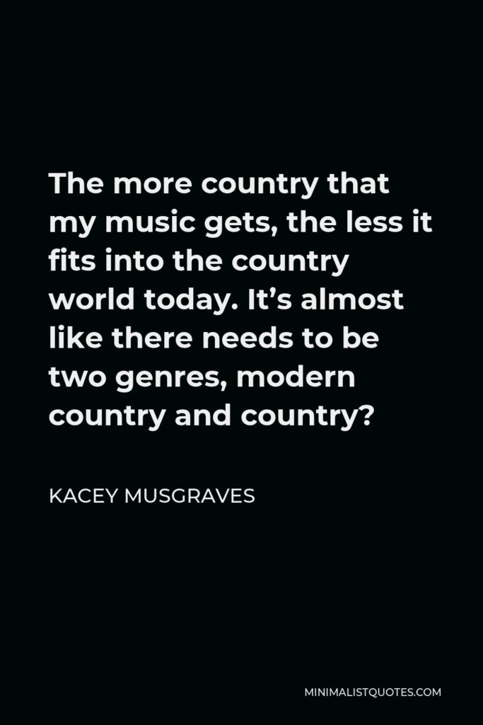 Kacey Musgraves Quote - The more country that my music gets, the less it fits into the country world today. It's almost like there needs to be two genres, modern country and country?