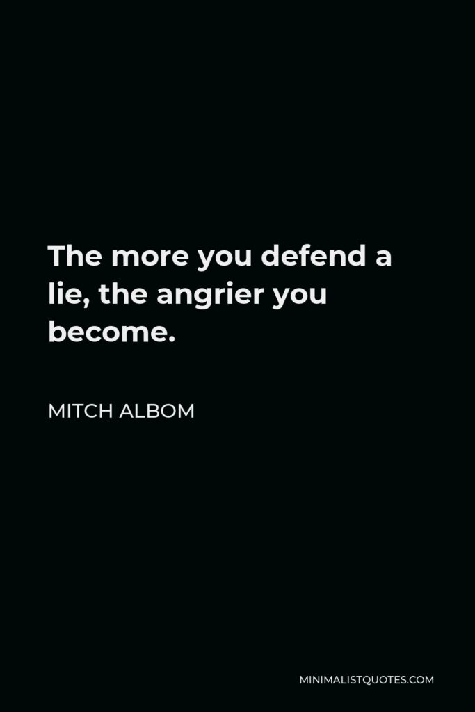 Mitch Albom Quote - The more you defend a lie, the angrier you become.